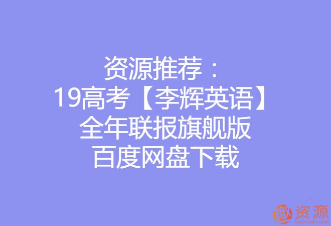 2019高考李辉英语全年联报旗舰版_资源网站