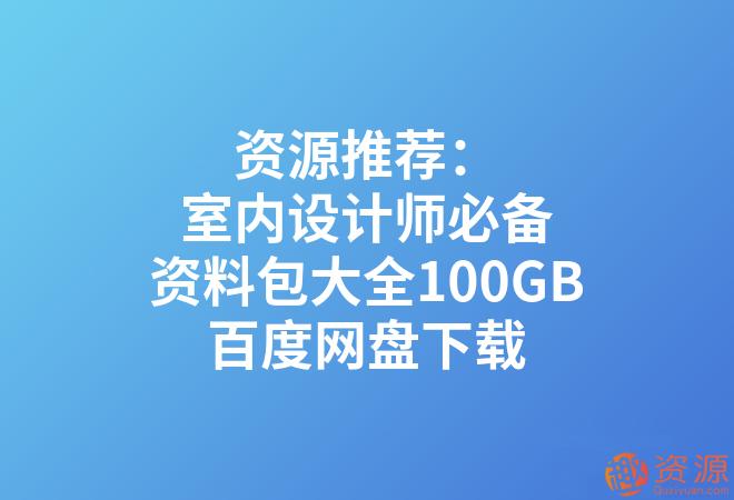 室内设计师必备资料包大全100GB_教程分享