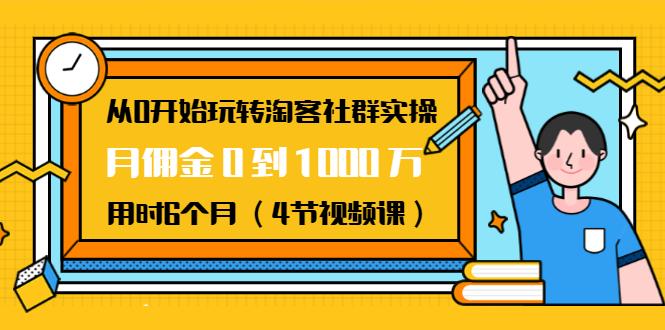 从0开始玩转淘客社群实操:月佣金0到1000万用时6个月(4节视频课) 百度网盘
