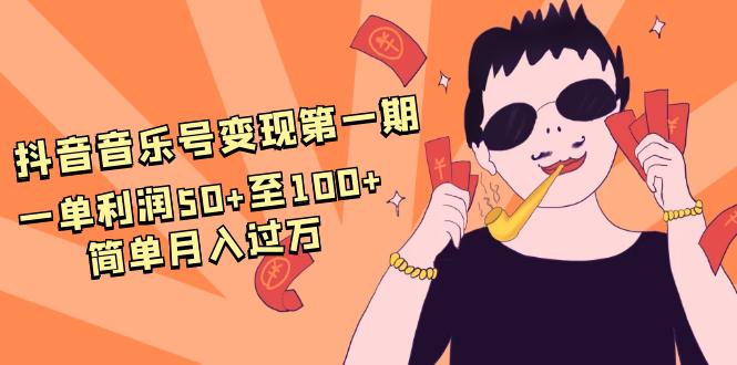 抖音音乐号变现第一期:一单利润50+ 100+简单月入过万