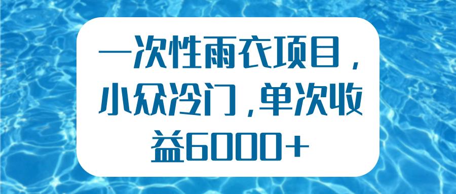 一次性雨衣项目,小众冷门,单次收益6000+【视频教程】