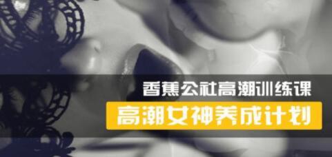 香蕉公社 女性高Chao训练视频,高潮女神养成计划_百度云网盘视频课程